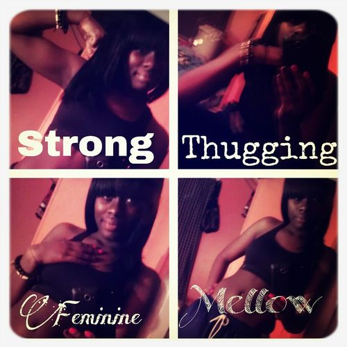 I Can Be Strong. I Can Stay Thugging. I Can Be Feminine. Or I Can Stay Mellow....but What Ever Its Is.........I Can Be Me.