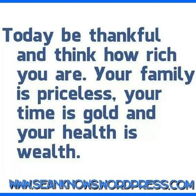 SeanKnows Dailyquote Affirmations Today be thankful and think how rich you are. Your family is priceless, your is good and your health is wealth.
