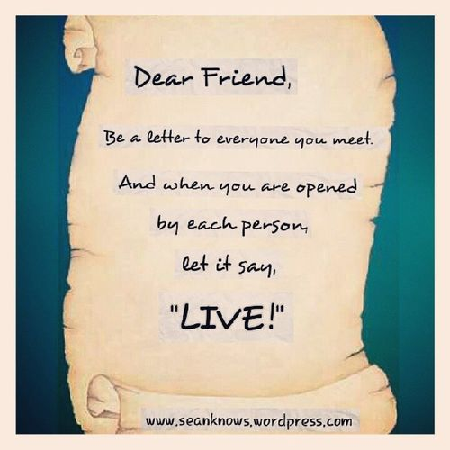 SeanKnows Dear Friend, be a letter to everyone you meet. And when you are opened by each one, let it say Live ! Rumi Dailyquote