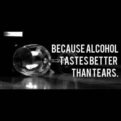 Lets get drunk ,cus alcohol tastes better than tears :') Alcohol is Love Quote .