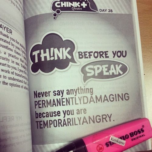 Day 28: THINK before you SPEAK. Never say anything Permanently Damaging because you are Temporarily Angry. • Do you speak your mind? Or without it? 05252014 Chinkeetan Howtoinspireyourselftoinspireothers Jeremiah 17:9 The heart is deceitful above all things and beyond cure. Who can understand it?