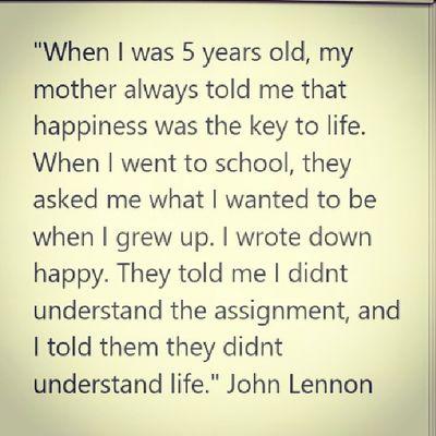 """""""Когда мне было 5 лет, моя мама говорила мне, что счастье это ключ к жизни. Когда я пошёл в школу, они спросили у меня, кем я хочу быть когда выросту? Я написал- счастливым. Тогда они сказали мне что я не понял вопрос, и я сказал им что это они не поняли жизнь""""- John Lennon"""