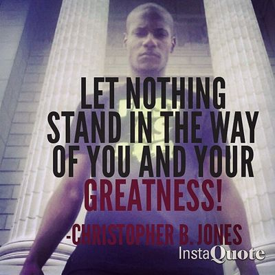 Let Nothing Stand In The Way Of You And Your Greatness! - -Christopher B. Jones .CBJMotivates Rise Fearlessness Greatness Power Determination Will Focus Resilience Drive Perseverance