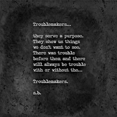 Troublemakers... they serve a purpose. They show us things we don't want to see. There was trouble before them and there will always be trouble with or without the... Troublemakers. SB Terry© New Style