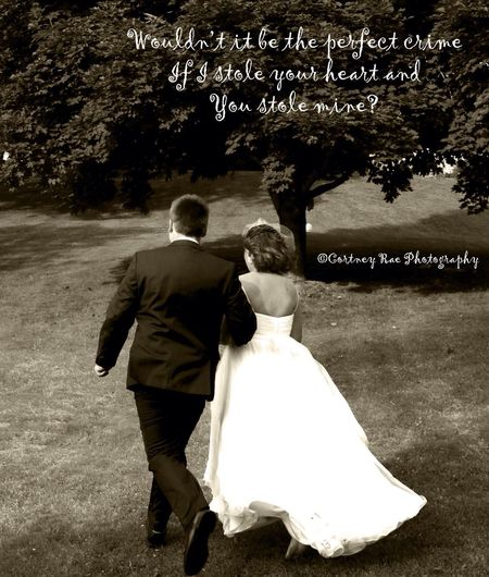 Wouldn't it be the perfect crime if I stole your heart and you stole mine? Wedding Cortney Rae Photography Black And White Quote