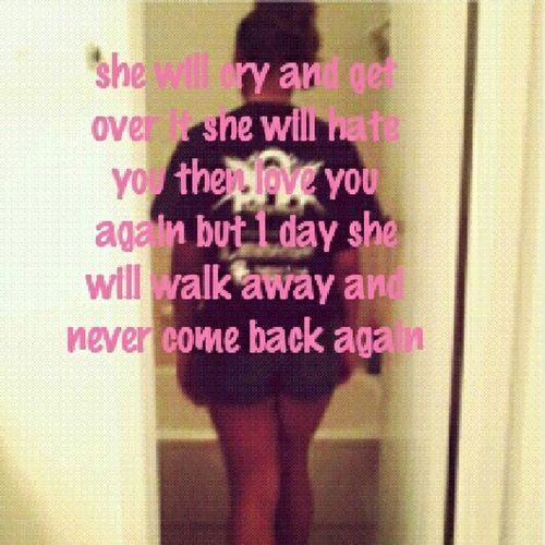 She Will Cry And Get Over It She Will Hate You Then Love You Again But One Day She Will Walk Away And Never Come Back Again........