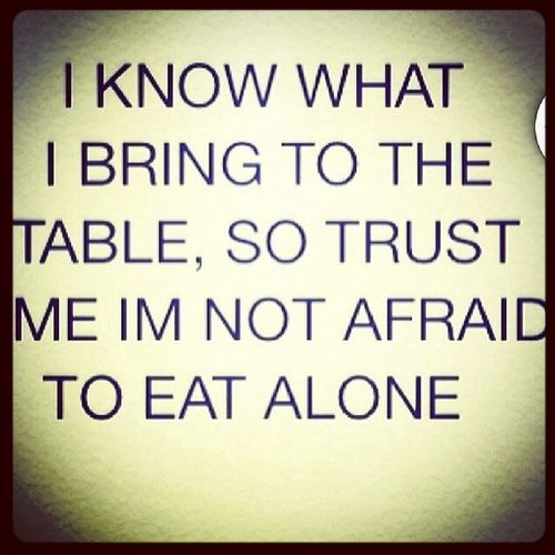 Know Alwaysknown Bringtothetable Notafraid toeatalone alone bymyself trust truth trustworthiness