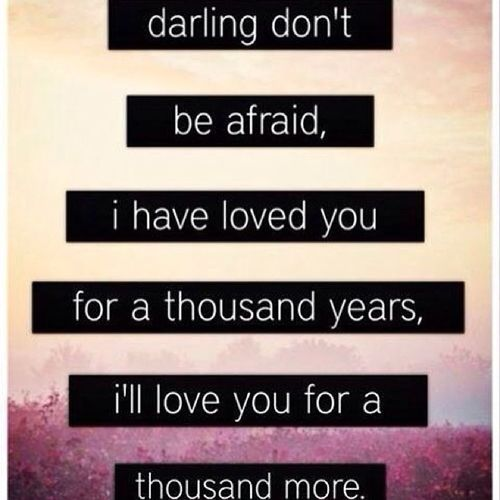 """Darling don't be afraid,I have loved you for a thousand years,I'll love you for a thousand more."" Quote Song Love Thousand_years forever"