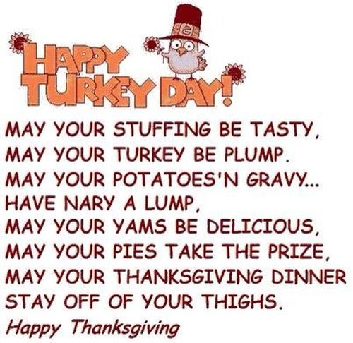 Wanting to wish all My Dear Friends a Happy Thanksgiving!! a day early. My Grand mother, Mother, and I split the menu and start cooking....I am doing the desserts today and then up at 3am to do the Turkey's. The menu as follows is: Two Turkeys, Ham, Oyster stuffing and corn bread dressing. Giblet, hog eye, blood, and coffee gravy. Mashed potatoes, corn on cob, green bean casserole, mac and cheese, sweet potatoes, collard greens, polk salad and eggs and yeast rolls. Two Pecan pies, two pumpkin, one buttermilk pie, one cornmeal pie, pink fluff, and pumpkin roll. It's A Lot!!!! What Is On The Menu