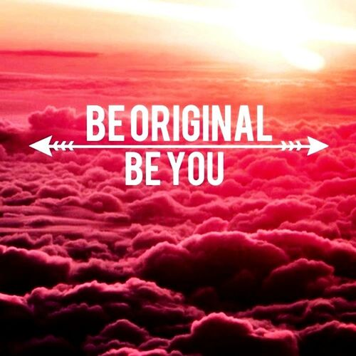 BE ORIGINAL Be Original ❤ Be ORIGINAL , Be YOU ! (: Be Original !
