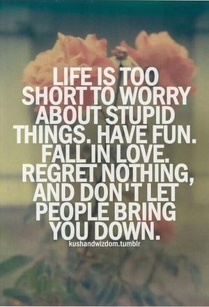 Honestly Life Is 2 Short 4 Worrie Bout Stupid Things Just Dont Mind It And Move On 2 Wat Makes U Happy