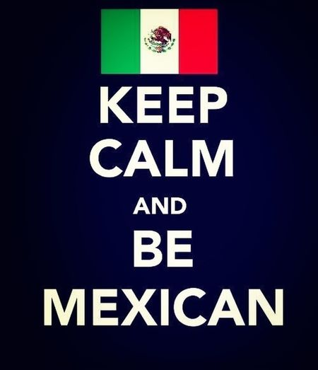 Keep Calm And Be Mexican!!
