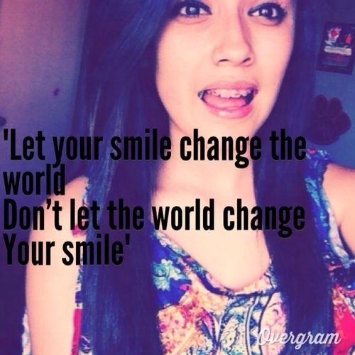 Let your smile change the world , dont let the world change your smile