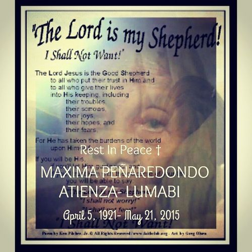 R.I.P † MAXIMA PEÑAREDONDO ATIENZA- LUMABI April 5- 1921- May 21, 2015 3:24pm My grandmother died yesterday at 3:24pm in Libmanan, Camarines Sur. It hurts alot that we are not there beside you in times of your hard times until your last breath. Sorry gran for all the shortcomings... it's really hard coz we're miles apart. You're one of the great person in my life, a wife, a mother, a loving and caring grandmother, a religious being, a strong hero of our lives, a woman... thank you for the 94 years of existence. Now you are with Lolo Joaquin in Kingdom of God, I know you are happy with him. No matter what, you're still our LOLA MIMAY in our hearts. You'll always be remembered. WE LOVE YOU SO MUCH LOLA MIMAY. Grannymax Ourclan Inlovingmemoriam Restinpeace Fromyourgrandchildren OURfamily